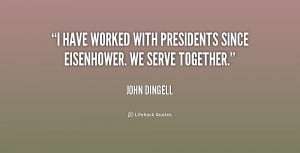 have worked with Presidents since Eisenhower. We serve together ...
