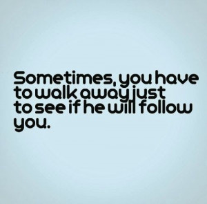 Sometimes, you have to walk away just to see if he will follow you. # ...