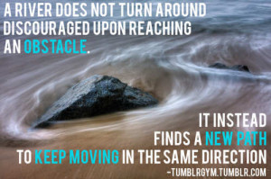 river does not turn around discouraged upon reaching an obstacle.