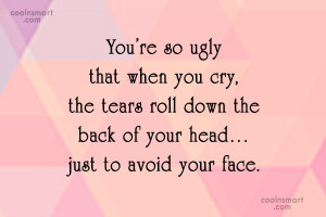 Insult Quote: You're so ugly that when you cry,...