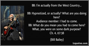 BB: I'm actually from the West Country... BB: Hypnotized, or actually ...