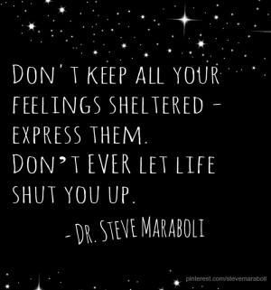 Don't keep all your feelings sheltered - express them. Don't EVER ...