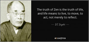 The truth of Zen is the truth of life, and life means to live, to move ...