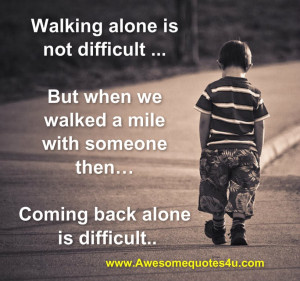 Walking alone is not difficult but when we walked a mile with someone ...