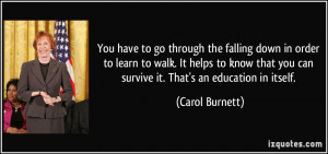 You have to go through the falling down in order to learn to walk. It ...
