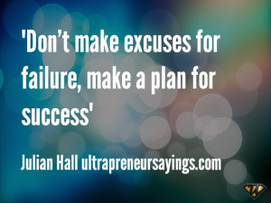 Don't make excuses for failure, make a plan for success
