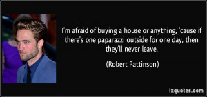 afraid of buying a house or anything, 'cause if there's one paparazzi ...