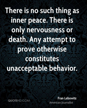 There is no such thing as inner peace. There is only nervousness or ...