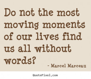 Marcel Marceau Quotes - Do not the most moving moments of our lives ...
