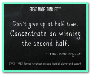 Don't give up at half time. Concentrate on winning the second half ...