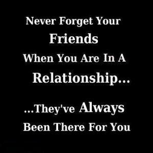 Never forget your friends when you are in a relationship, they've have ...