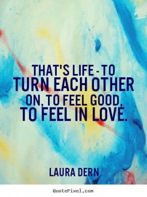 ... quotes about life - That's life - to turn each other on, to feel good