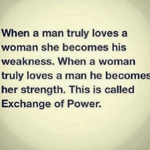 loves a woman she becomes his weakness. When a woman truly loves a man ...