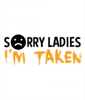 Sorry Im Taken Quotes Sorry ladies, i'm taken t-