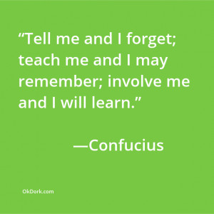Tell me and I forget; teach me and I may remember; involve me and I ...