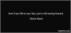 Even if you fall on your face, you're still moving forward. - Victor ...