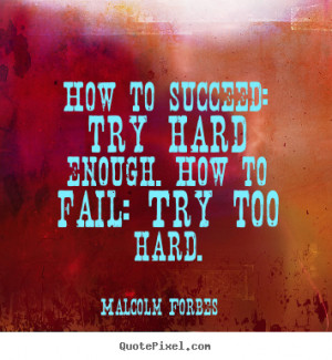 How to succeed: try hard enough. How to fail: Try too hard. ""