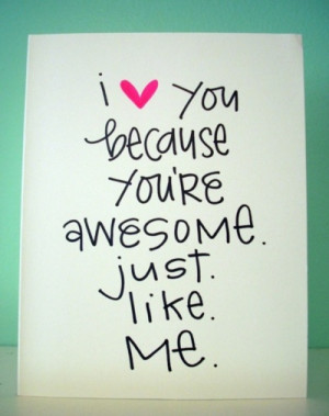 ... love you because you're awesome. Just. Like. Me. via inspiration