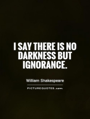 say there is no darkness but ignorance picture quote 1
