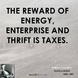 The reward of energy, enterprise and thrift is taxes.