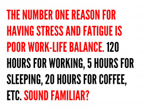 ... and fatigue is poor work life balance 120 hours for working 5 hours