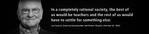 In a completely rational society, the best of us would be teachers...