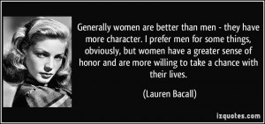 Generally women are better than men - they have more character. I ...