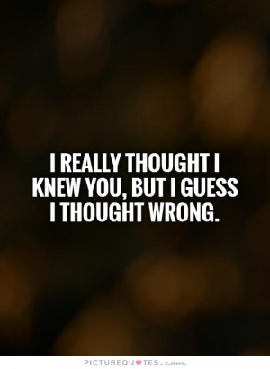 ... thought I knew you, but I guess I thought wrong. Picture Quote #1