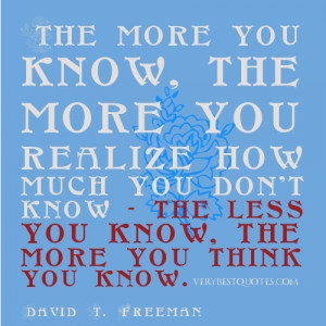 know, the more you realize how much you don't know - the less you know ...
