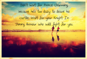 Dont wait for Prince Charming, because hes too lazy to leave his ...