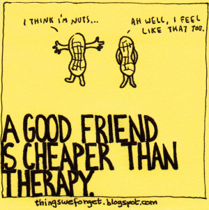 good friend is cheaper than therapy