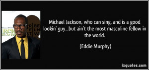 ... guy...but ain't the most masculine fellow in the world. - Eddie Murphy