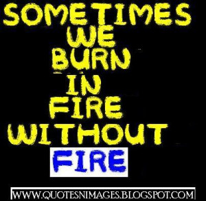 Sometimes we burn in fire without fire.