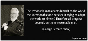 ... all progress depends on the unreasonable man. - George Bernard Shaw