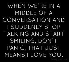 ... talking and start smiling, don't panic, that just means I love you