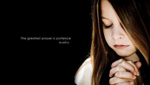 "The greatest prayer is patience"" – Buddha"