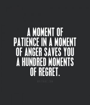 moment of patience in a moment of anger saves you a hundred moments ...