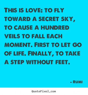Love quotes - This is love: to fly toward a secret sky, to cause a ...
