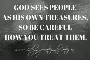God sees people as His own treasures, so be careful how you treat them ...