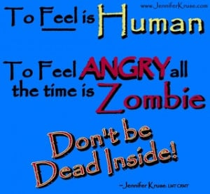 To feel Angry all the time is Zombie.