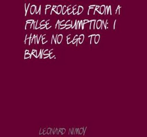 You Proceed From A False Assumption I Have No Ego To Bruise