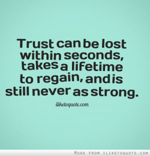 Trust can be lost within seconds, takes a lifetime to regain, and is ...