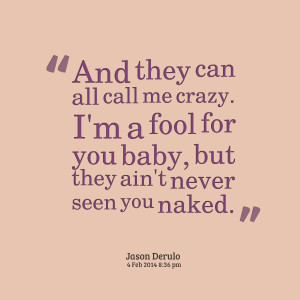 Quotes Picture: and they can all call me crazy i'm a fool for you baby ...