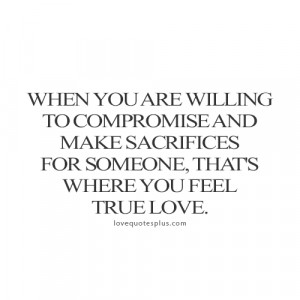 ... make sacrifices for someone, that's where you feel true love