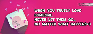 ... you truely love someone,Never let them go...No matter what happens 3