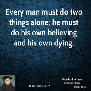Every man must do two things alone; he must do his own believing and ...