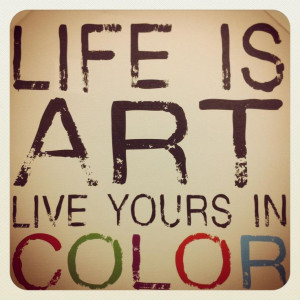 Life is Art, Live yours in Color #Quote #Wordstoliveby