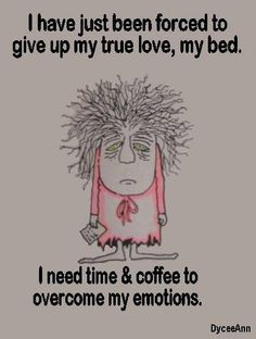 ... up my true love, my bed. I need time & coffee to overcome my emotions