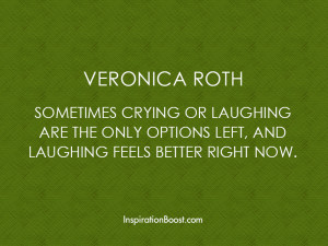 Sometimes crying or laughing are the only options left, and laughing ...