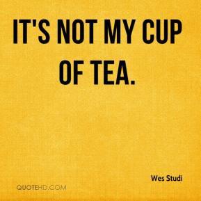 It's not my cup of tea. - Wes Studi